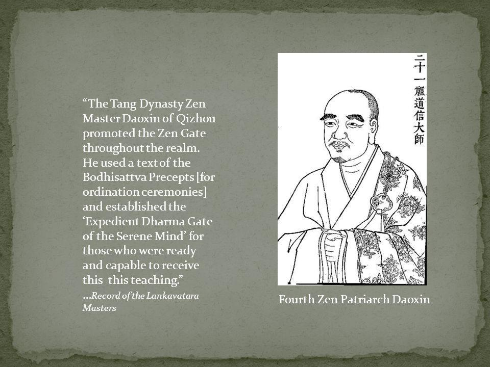 The Tang Dynasty Zen Master Daoxin of Qizhou promoted the Zen Gate throughout the realm. He used a text of the Bodhisattva Precepts [for ordination ceremonies] and established the 'Expedient Dharma Gate of the Serene Mind' for those who were ready and capable to receive this this teaching. …Record of the Lankavatara Masters